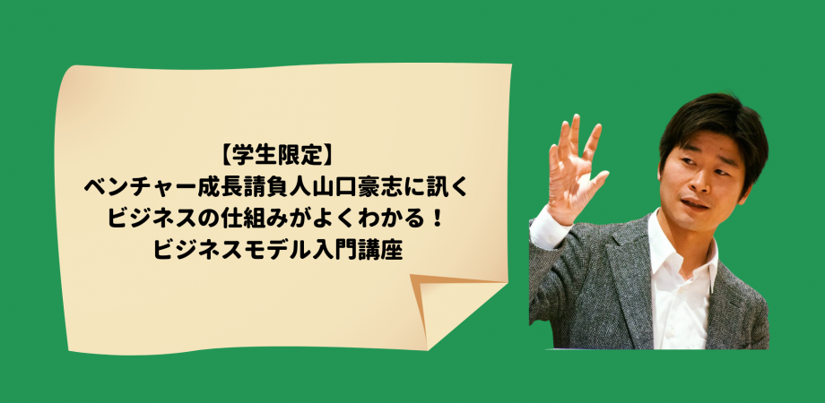 【学生限定】 ベンチャー成長請負人 山口豪志に訊くビジネスの仕組みがよくわかる! ビジネスモデル入門講座